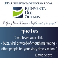"""""""Whatever you call it – buzz , viral , word-of-mouth marketing – other people tell your story drives action""""  David Scott"""